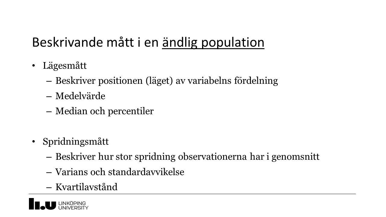 Beskrivande mått i en ändlig population Lägesmått – Beskriver positionen (läget) av variabelns fördelning – Medelvärde – Median och percentiler Spridningsmått – Beskriver hur stor spridning observationerna har i genomsnitt – Varians och standardavvikelse – Kvartilavstånd