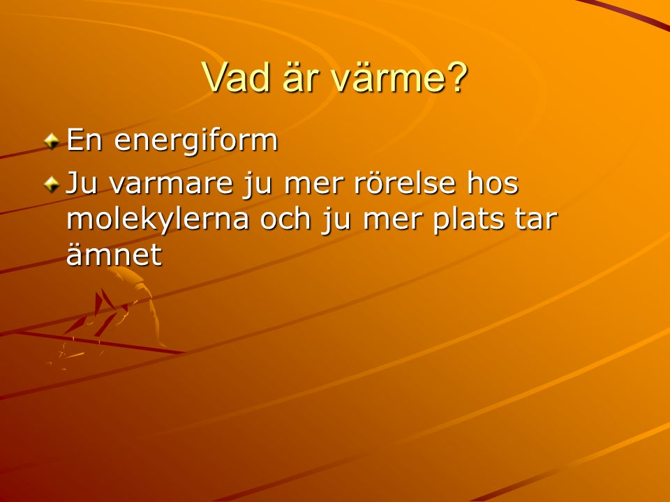 Vad är värme En energiform Ju varmare ju mer rörelse hos molekylerna och ju mer plats tar ämnet