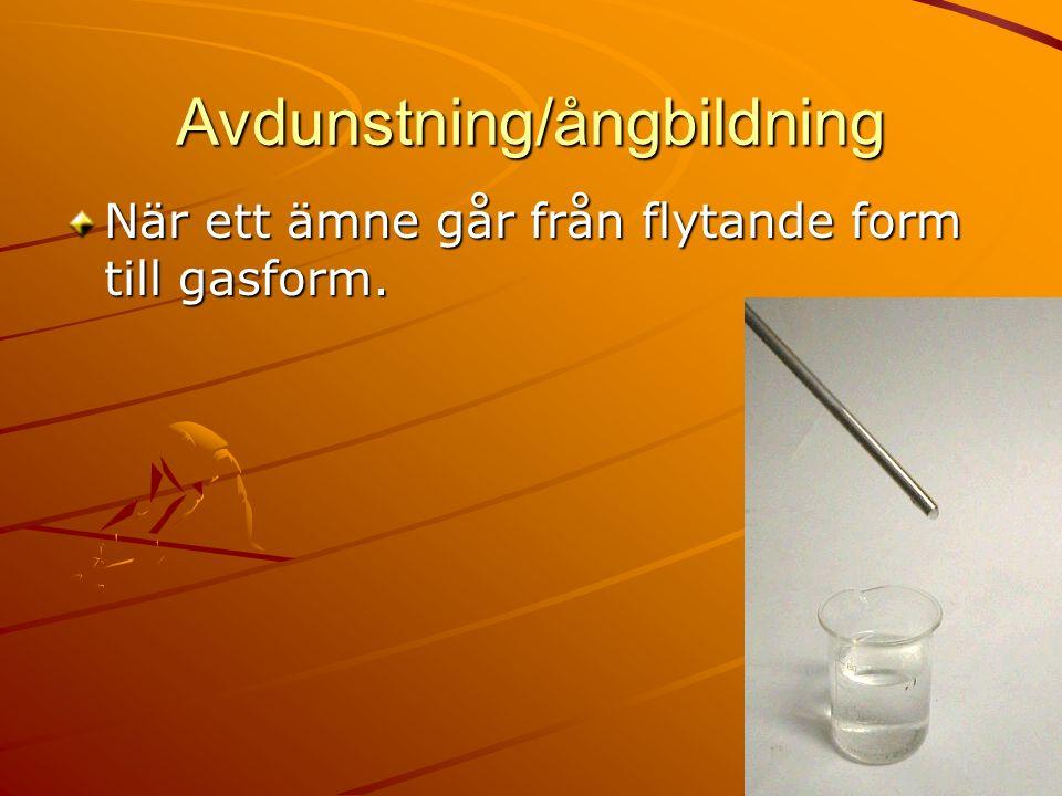 Avdunstning/ångbildning När ett ämne går från flytande form till gasform.