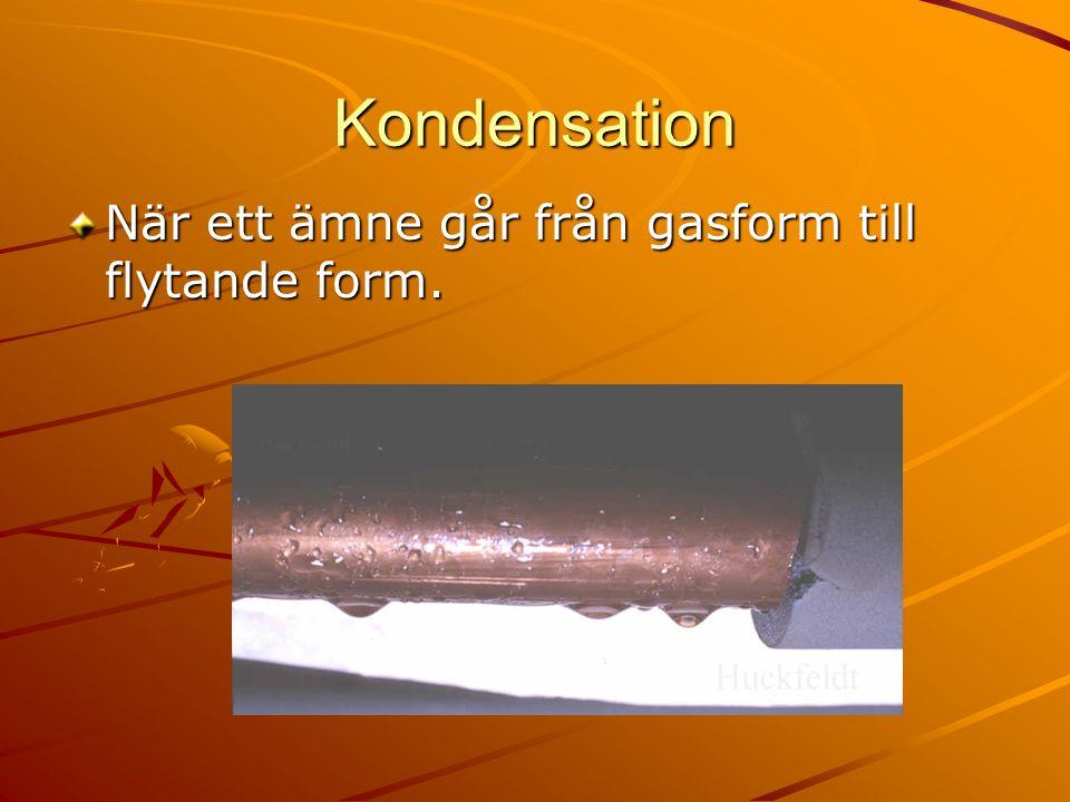 Kondensation När ett ämne går från gasform till flytande form.