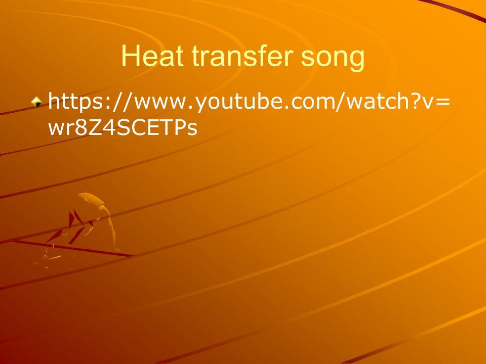 Heat transfer song https://www.youtube.com/watch v= wr8Z4SCETPs