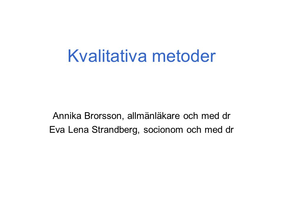 Kvalitativa metoder Annika Brorsson, allmänläkare och med dr Eva Lena Strandberg, socionom och med dr