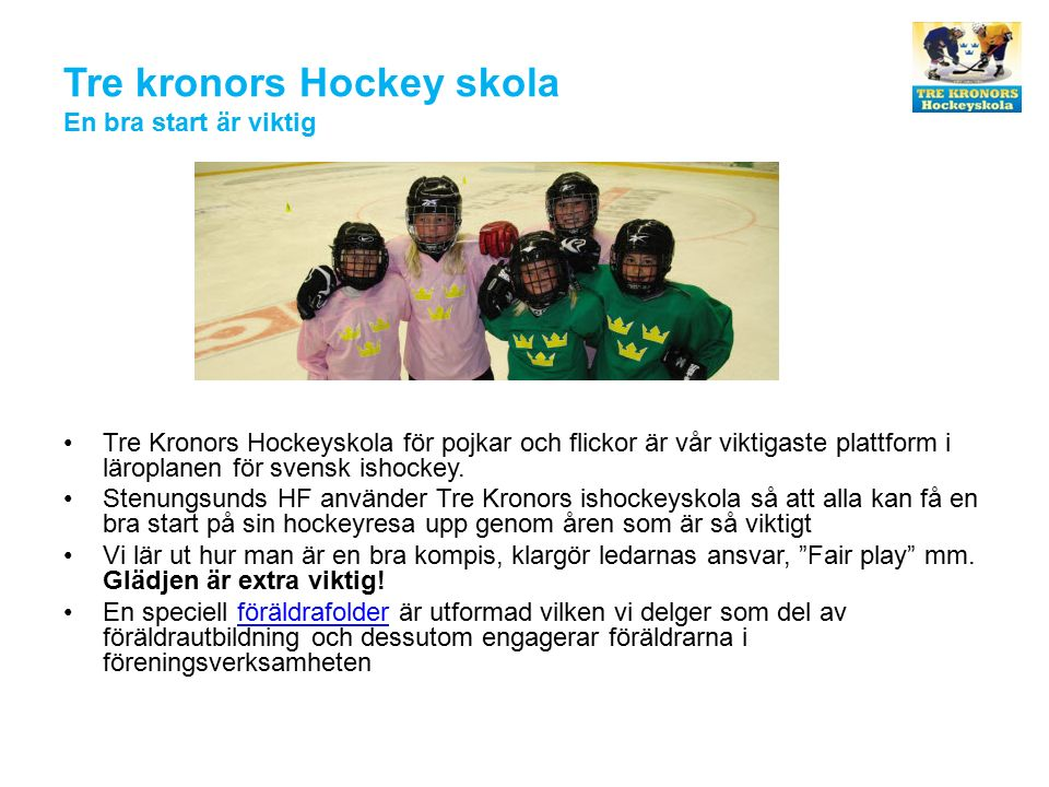 Tre kronors Hockey skola En bra start är viktig Tre Kronors Hockeyskola för pojkar och flickor är vår viktigaste plattform i läroplanen för svensk ishockey.
