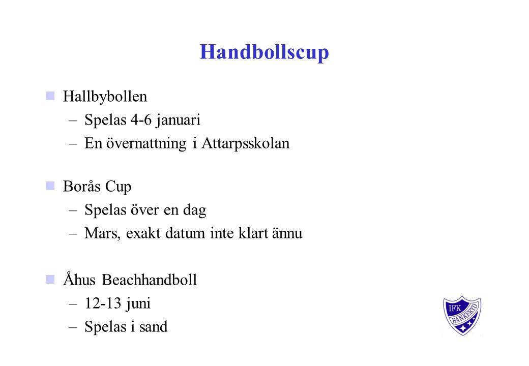 Handbollscup Hallbybollen –Spelas 4-6 januari –En övernattning i Attarpsskolan Borås Cup –Spelas över en dag –Mars, exakt datum inte klart ännu Åhus Beachhandboll –12-13 juni –Spelas i sand