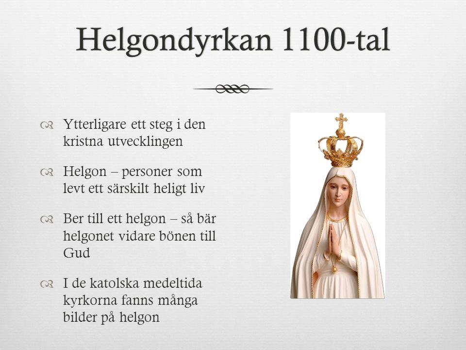 Helgondyrkan 1100-talHelgondyrkan 1100-tal  Ytterligare ett steg i den kristna utvecklingen  Helgon – personer som levt ett särskilt heligt liv  Be