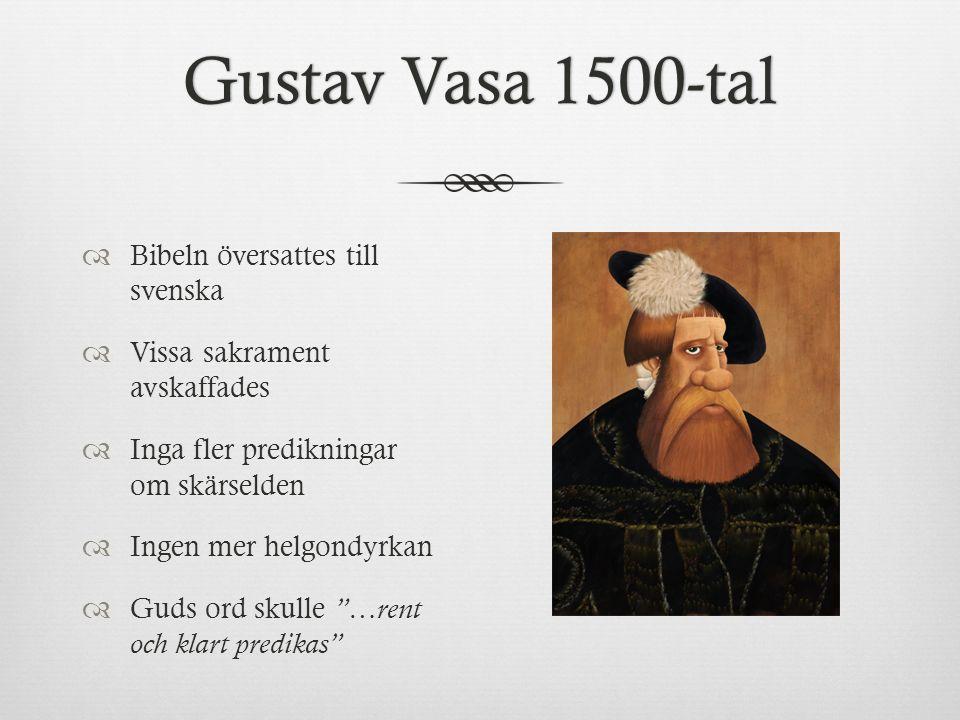 Gustav Vasa 1500-talGustav Vasa 1500-tal  Bibeln översattes till svenska  Vissa sakrament avskaffades  Inga fler predikningar om skärselden  Ingen