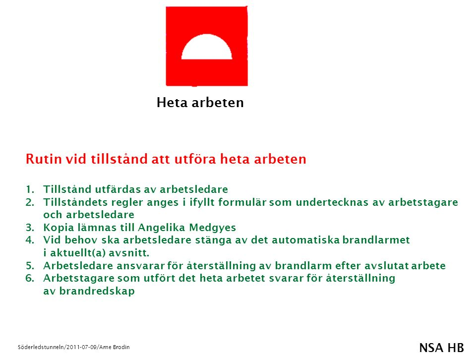NSA HB Söderledstunneln/2011-07-09/Arne Brodin Heta arbeten Rutin vid tillstånd att utföra heta arbeten 1.Tillstånd utfärdas av arbetsledare 2.Tillståndets regler anges i ifyllt formulär som undertecknas av arbetstagare och arbetsledare 3.Kopia lämnas till Angelika Medgyes 4.Vid behov ska arbetsledare stänga av det automatiska brandlarmet i aktuellt(a) avsnitt.