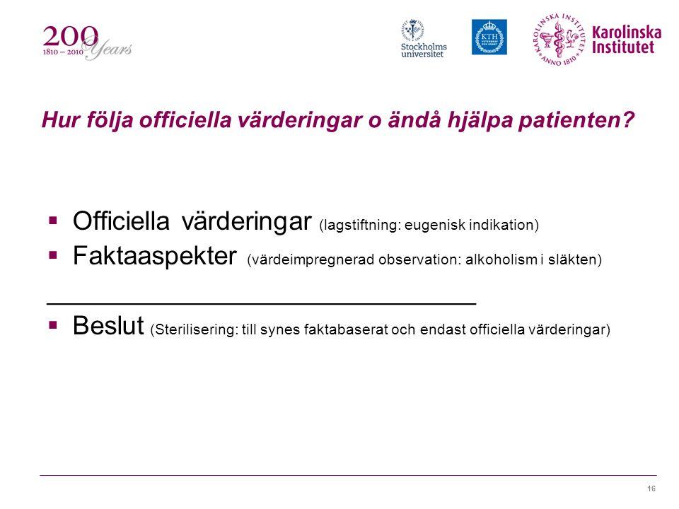 16 Hur följa officiella värderingar o ändå hjälpa patienten?  Officiella värderingar (lagstiftning: eugenisk indikation)  Faktaaspekter (värdeimpreg