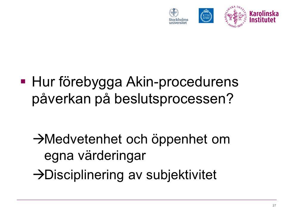27  Hur förebygga Akin-procedurens påverkan på beslutsprocessen?  Medvetenhet och öppenhet om egna värderingar  Disciplinering av subjektivitet