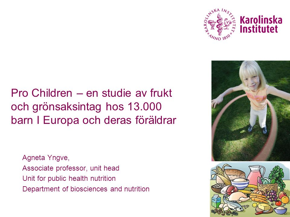 Pro Children – en studie av frukt och grönsaksintag hos 13.000 barn I Europa och deras föräldrar Agneta Yngve, Associate professor, unit head Unit for public health nutrition Department of biosciences and nutrition