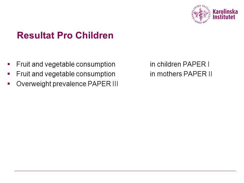 Resultat Pro Children  Fruit and vegetable consumption in children PAPER I  Fruit and vegetable consumption in mothers PAPER II  Overweight prevalence PAPER III
