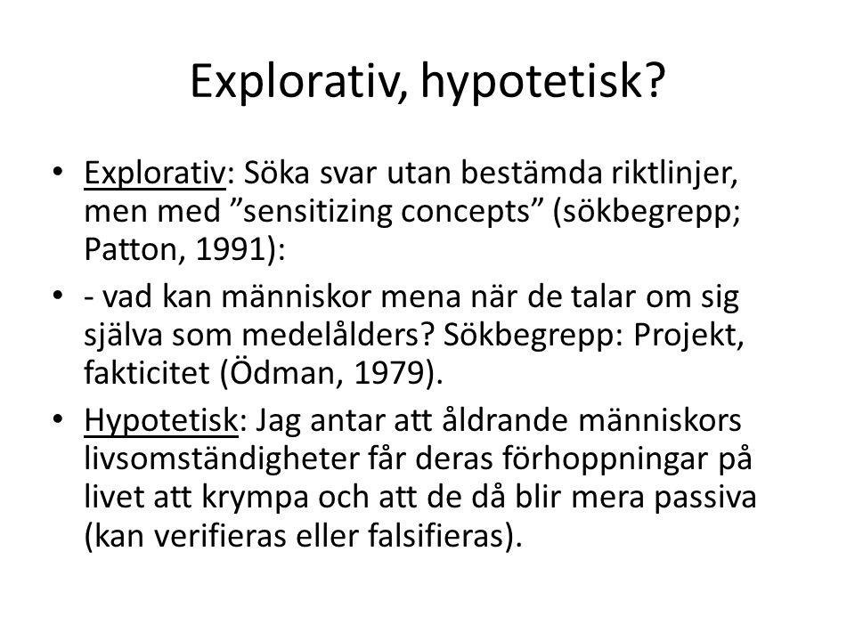 """Explorativ, hypotetisk? Explorativ: Söka svar utan bestämda riktlinjer, men med """"sensitizing concepts"""" (sökbegrepp; Patton, 1991): - vad kan människor"""