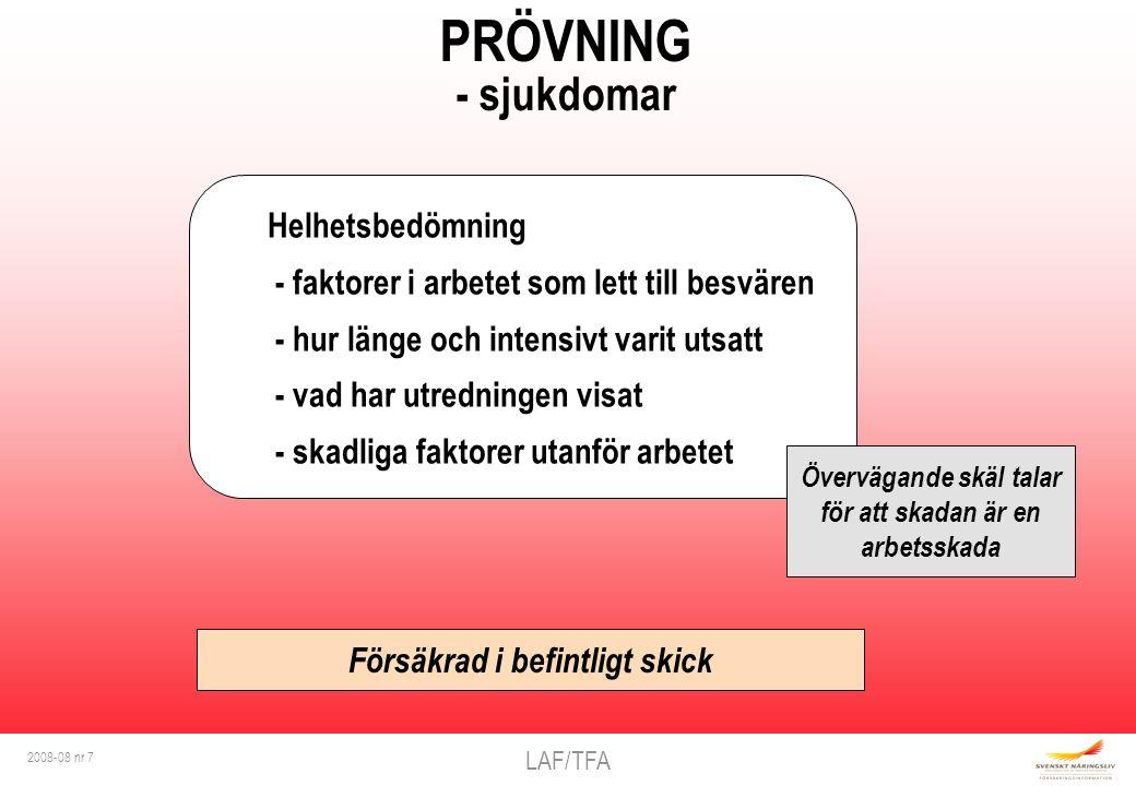 LAF/TFA 2008-08 nr 7 PRÖVNING - sjukdomar Helhetsbedömning - faktorer i arbetet som lett till besvären - hur länge och intensivt varit utsatt - vad har utredningen visat - skadliga faktorer utanför arbetet Försäkrad i befintligt skick Övervägande skäl talar för att skadan är en arbetsskada