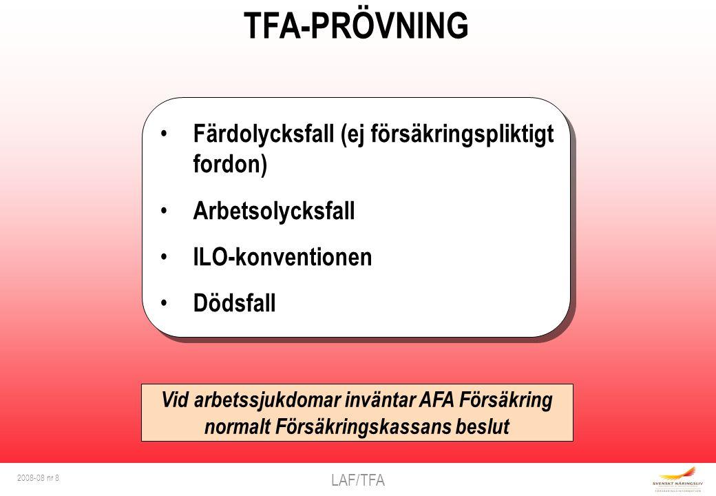 LAF/TFA 2008-08 nr 8 TFA-PRÖVNING Färdolycksfall (ej försäkringspliktigt fordon) Arbetsolycksfall ILO-konventionen Dödsfall Färdolycksfall (ej försäkringspliktigt fordon) Arbetsolycksfall ILO-konventionen Dödsfall Vid arbetssjukdomar inväntar AFA Försäkring normalt Försäkringskassans beslut