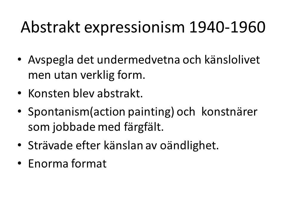 Abstrakt expressionism 1940-1960 Avspegla det undermedvetna och känslolivet men utan verklig form.