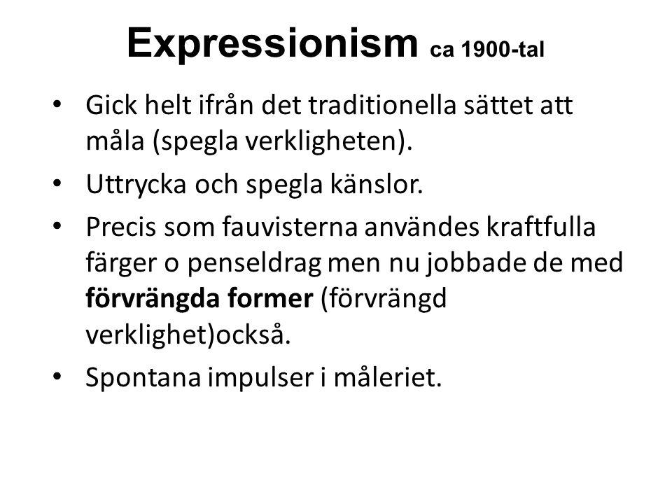 Expressionism ca 1900-tal Gick helt ifrån det traditionella sättet att måla (spegla verkligheten).