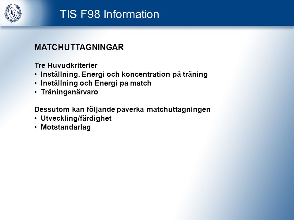 TIS F98 Information MATCHUTTAGNINGAR Tre Huvudkriterier Inställning, Energi och koncentration på träning Inställning och Energi på match Träningsnärvaro Dessutom kan följande påverka matchuttagningen Utveckling/färdighet Motståndarlag