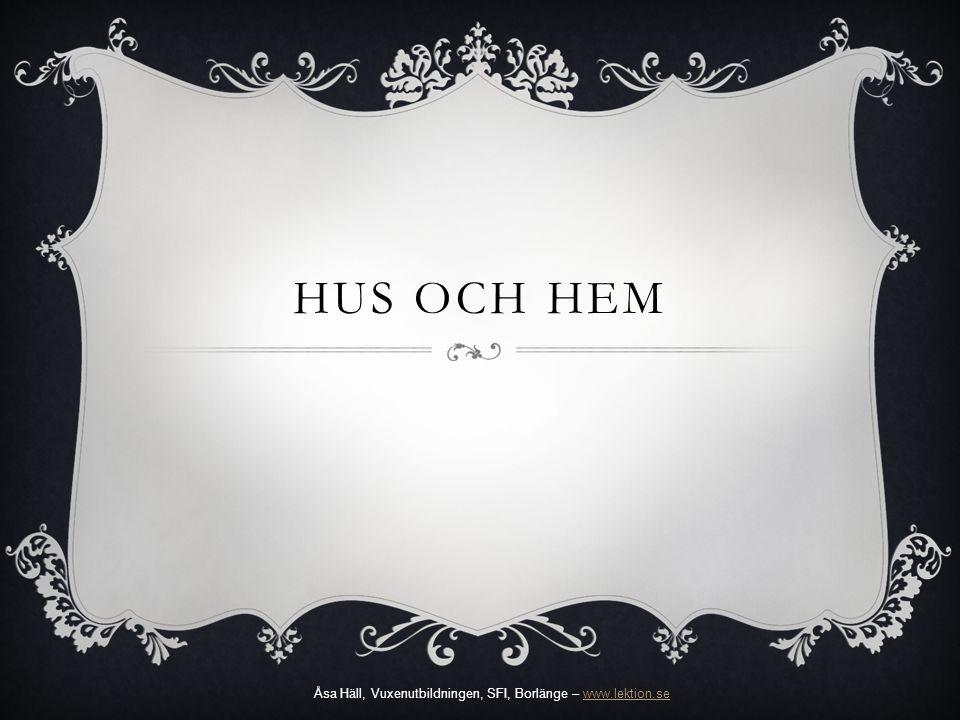 HUS OCH HEM Åsa Häll, Vuxenutbildningen, SFI, Borlänge – www.lektion.sewww.lektion.se
