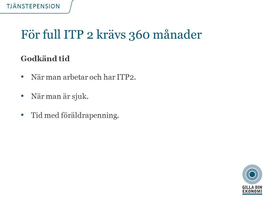 TJÄNSTEPENSION För full ITP 2 krävs 360 månader Godkänd tid När man arbetar och har ITP2.