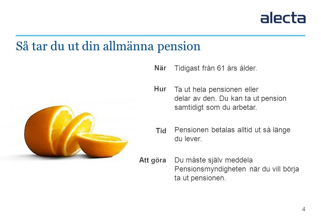 4 Tidigast från 61 års ålder. Ta ut hela pensionen eller delar av den. Du kan ta ut pension samtidigt som du arbetar. Pensionen betalas alltid ut så l