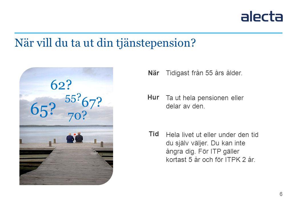 6 När Hur Tid När vill du ta ut din tjänstepension? 65? Tidigast från 55 års ålder. Ta ut hela pensionen eller delar av den. Hela livet ut eller under