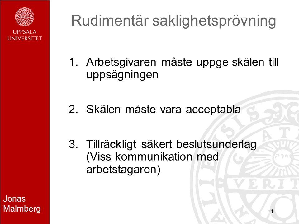Jonas Malmberg 11 Rudimentär saklighetsprövning 1.Arbetsgivaren måste uppge skälen till uppsägningen 2.Skälen måste vara acceptabla 3.Tillräckligt säkert beslutsunderlag (Viss kommunikation med arbetstagaren)