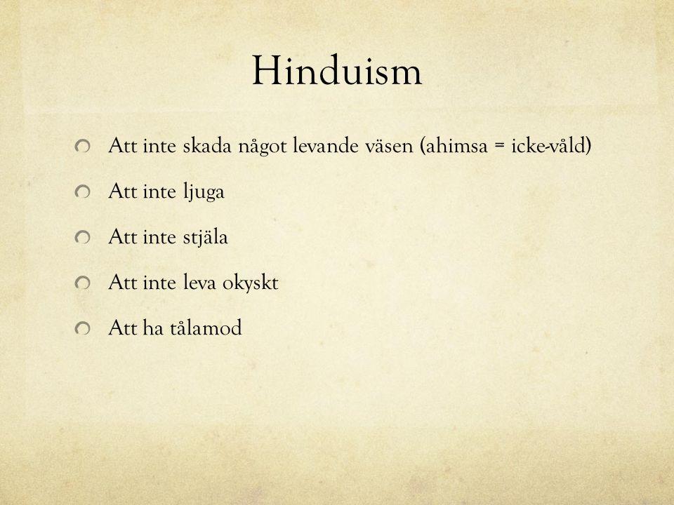 Hinduism Att inte skada något levande väsen (ahimsa = icke-våld) Att inte ljuga Att inte stjäla Att inte leva okyskt Att ha tålamod