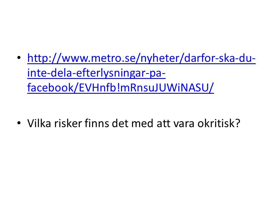 http://www.metro.se/nyheter/darfor-ska-du- inte-dela-efterlysningar-pa- facebook/EVHnfb!mRnsuJUWiNASU/ http://www.metro.se/nyheter/darfor-ska-du- inte-dela-efterlysningar-pa- facebook/EVHnfb!mRnsuJUWiNASU/ Vilka risker finns det med att vara okritisk