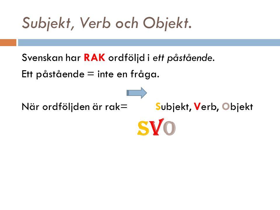 Subjekt, Verb och Objekt. Svenskan har RAK ordföljd i ett påstående.