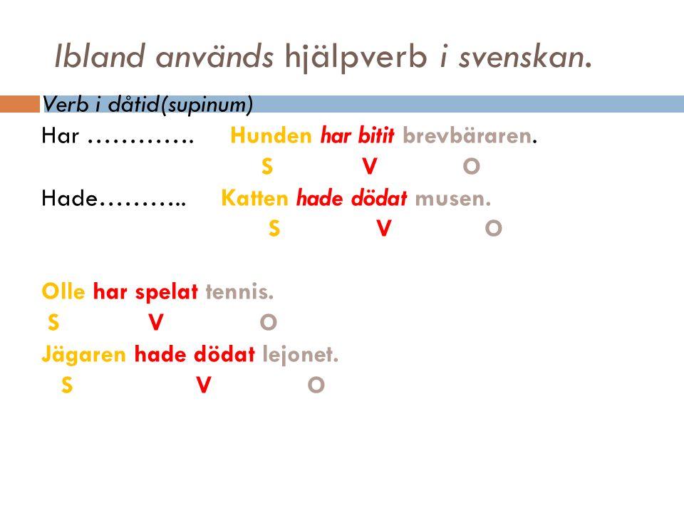 Ibland används hjälpverb i svenskan. Verb i dåtid(supinum) Har ………….