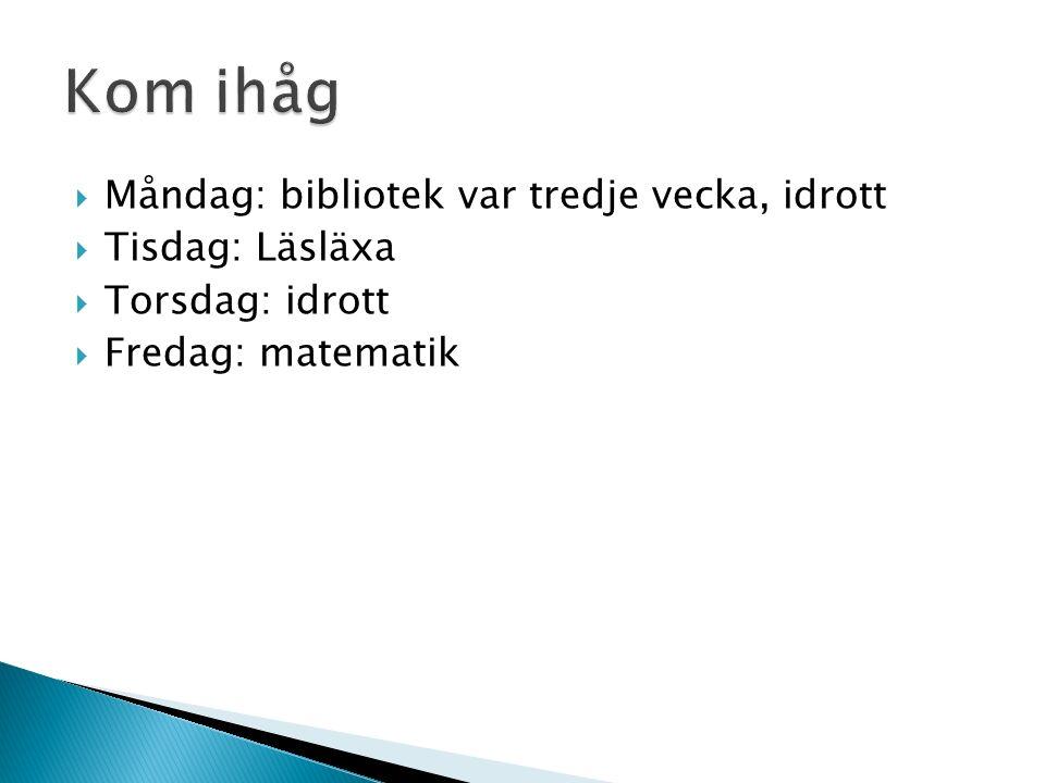  Måndag: bibliotek var tredje vecka, idrott  Tisdag: Läsläxa  Torsdag: idrott  Fredag: matematik