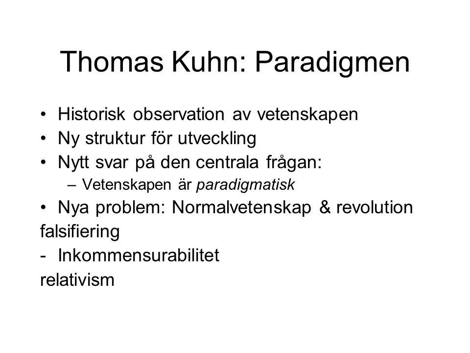 Thomas Kuhn: Paradigmen Historisk observation av vetenskapen Ny struktur för utveckling Nytt svar på den centrala frågan: –Vetenskapen är paradigmatisk Nya problem: Normalvetenskap & revolution falsifiering -Inkommensurabilitet relativism