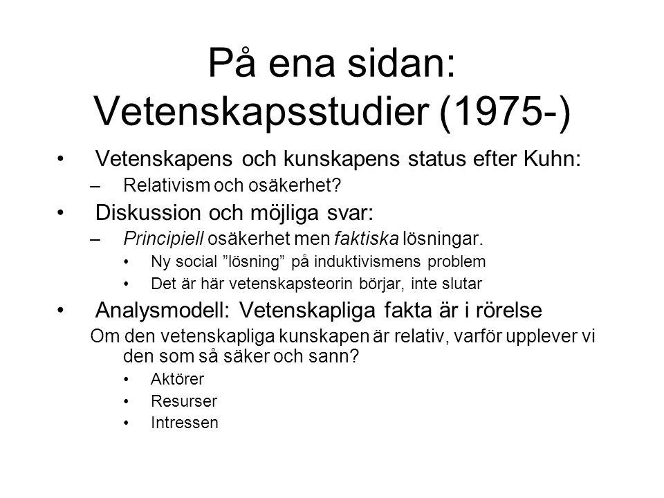 På ena sidan: Vetenskapsstudier (1975-) Vetenskapens och kunskapens status efter Kuhn: –Relativism och osäkerhet? Diskussion och möjliga svar: –Princi