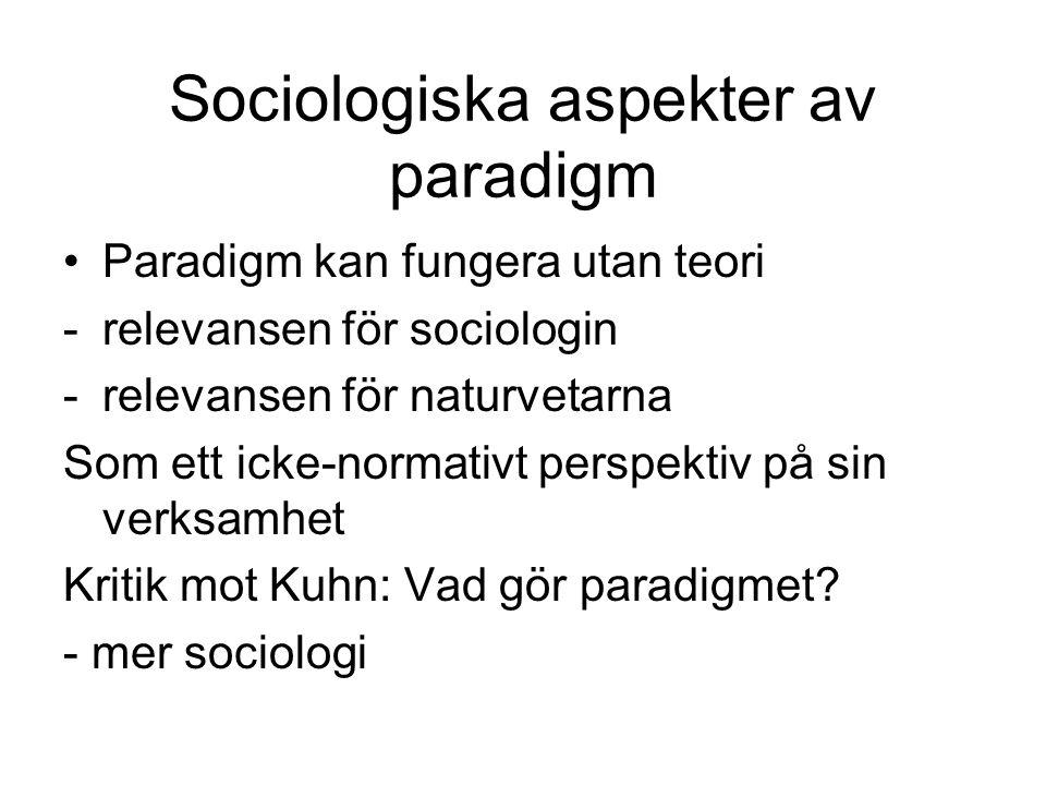 Sociologiska aspekter av paradigm Paradigm kan fungera utan teori -relevansen för sociologin -relevansen för naturvetarna Som ett icke-normativt perspektiv på sin verksamhet Kritik mot Kuhn: Vad gör paradigmet.