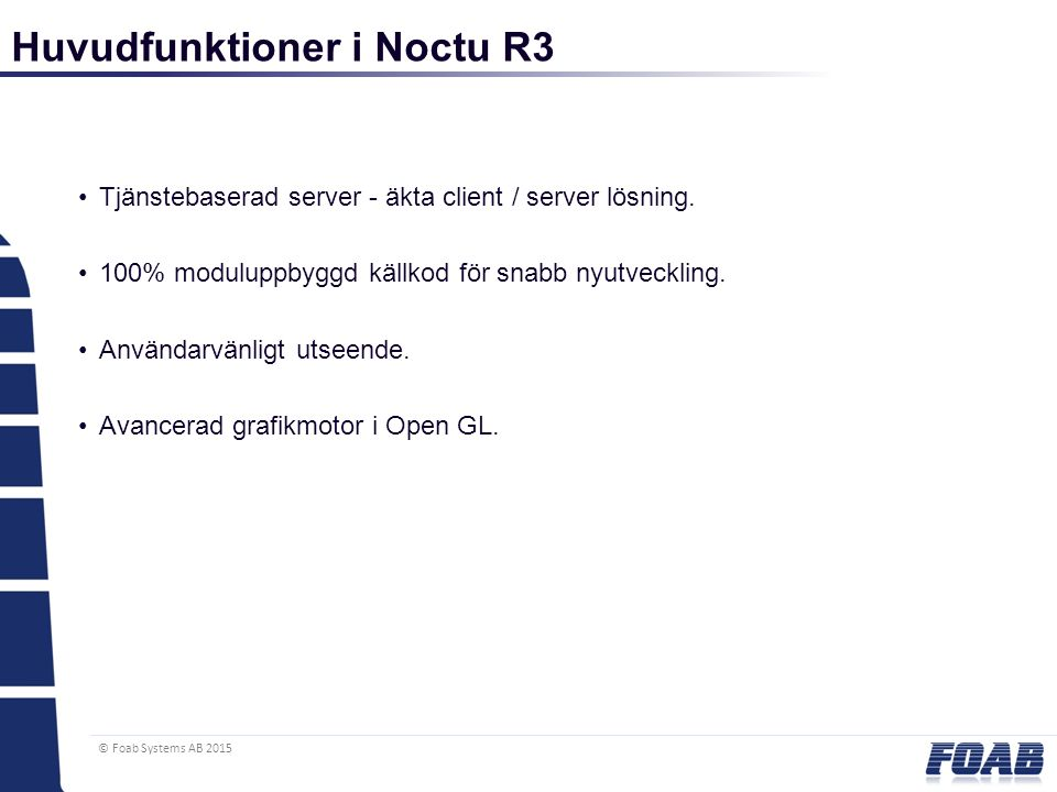 © Foab Systems AB 2015 Tjänstebaserad server - äkta client / server lösning. 100% moduluppbyggd källkod för snabb nyutveckling. Användarvänligt utseen