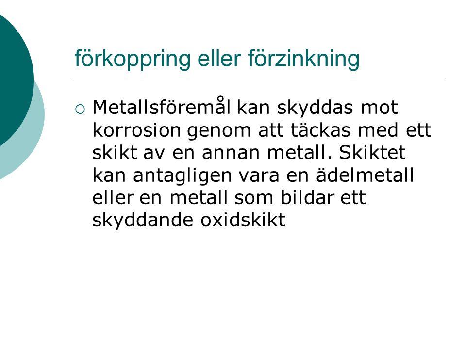 förkoppring eller förzinkning  Metallsföremål kan skyddas mot korrosion genom att täckas med ett skikt av en annan metall.