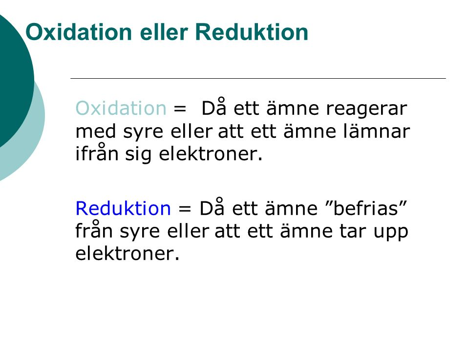 Oxidation eller Reduktion Oxidation = Då ett ämne reagerar med syre eller att ett ämne lämnar ifrån sig elektroner.