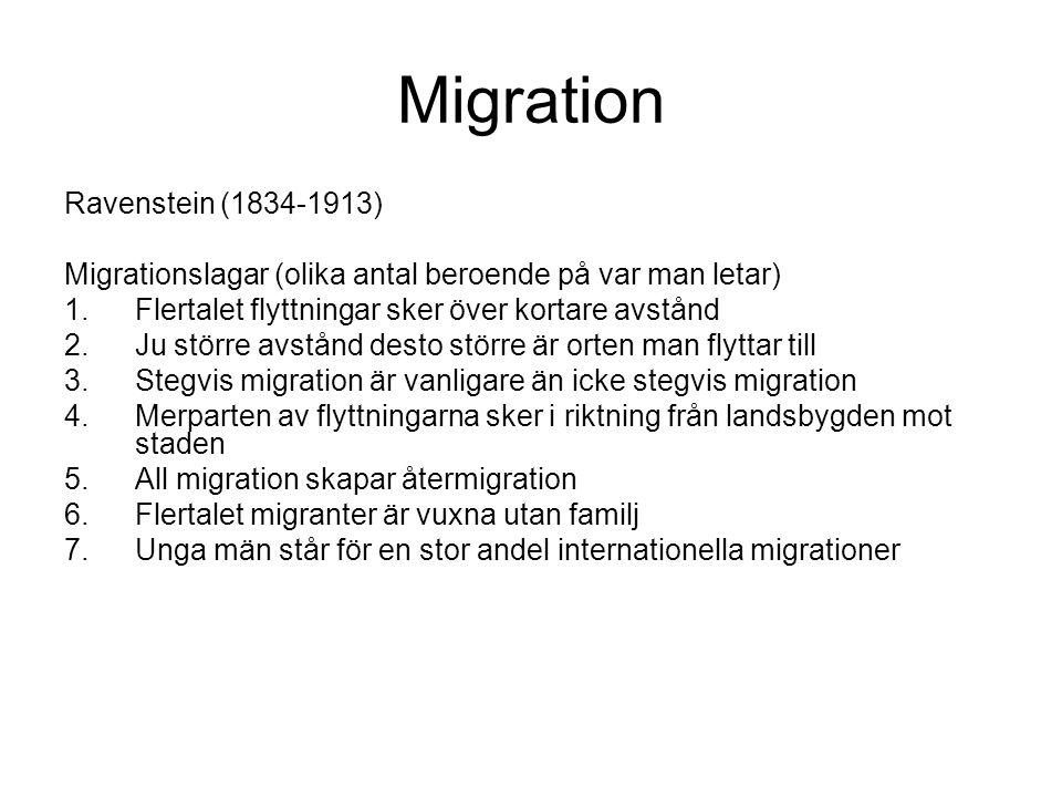 Migration Ravenstein (1834-1913) Migrationslagar (olika antal beroende på var man letar) 1.Flertalet flyttningar sker över kortare avstånd 2.Ju större avstånd desto större är orten man flyttar till 3.Stegvis migration är vanligare än icke stegvis migration 4.Merparten av flyttningarna sker i riktning från landsbygden mot staden 5.All migration skapar återmigration 6.Flertalet migranter är vuxna utan familj 7.Unga män står för en stor andel internationella migrationer
