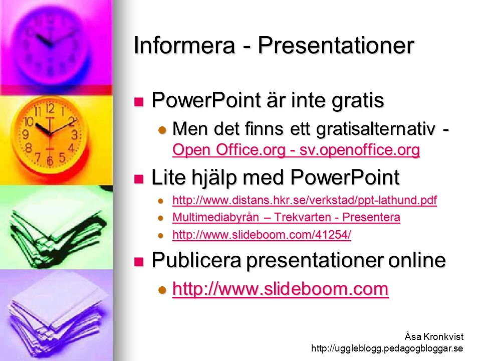 Åsa Kronkvist http://uggleblogg.pedagogbloggar.se Informera - Presentationer PowerPoint är inte gratis PowerPoint är inte gratis Men det finns ett gratisalternativ - Open Office.org - sv.openoffice.org Men det finns ett gratisalternativ - Open Office.org - sv.openoffice.org Open Office.org - sv.openoffice.org Open Office.org - sv.openoffice.org Lite hjälp med PowerPoint Lite hjälp med PowerPoint http://www.distans.hkr.se/verkstad/ppt-lathund.pdf http://www.distans.hkr.se/verkstad/ppt-lathund.pdf http://www.distans.hkr.se/verkstad/ppt-lathund.pdf Multimediabyrån – Trekvarten - Presentera Multimediabyrån – Trekvarten - Presentera Multimediabyrån – Trekvarten - Presentera Multimediabyrån – Trekvarten - Presentera http://www.slideboom.com/41254/ http://www.slideboom.com/41254/ http://www.slideboom.com/41254/ Publicera presentationer online Publicera presentationer online http://www.slideboom.com http://www.slideboom.com http://www.slideboom.com