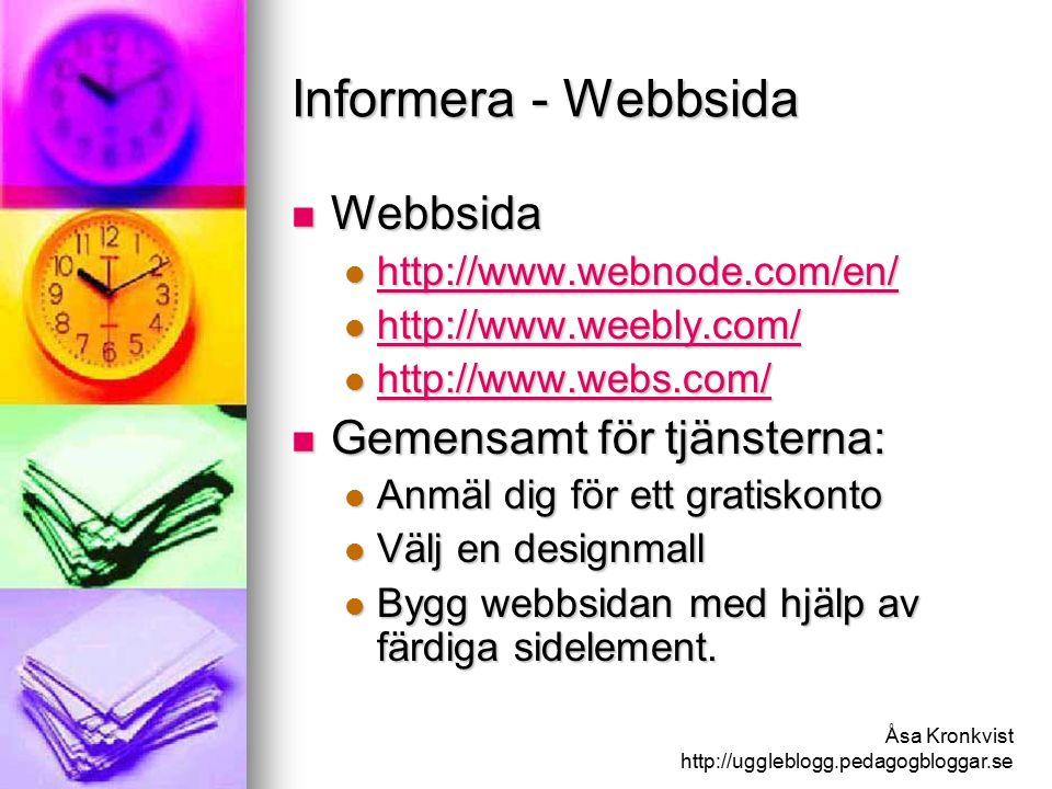Åsa Kronkvist http://uggleblogg.pedagogbloggar.se Informera - Webbsida Webbsida Webbsida http://www.webnode.com/en/ http://www.webnode.com/en/ http://www.webnode.com/en/ http://www.weebly.com/ http://www.weebly.com/ http://www.weebly.com/ http://www.webs.com/ http://www.webs.com/ http://www.webs.com/ Gemensamt för tjänsterna: Gemensamt för tjänsterna: Anmäl dig för ett gratiskonto Anmäl dig för ett gratiskonto Välj en designmall Välj en designmall Bygg webbsidan med hjälp av färdiga sidelement.