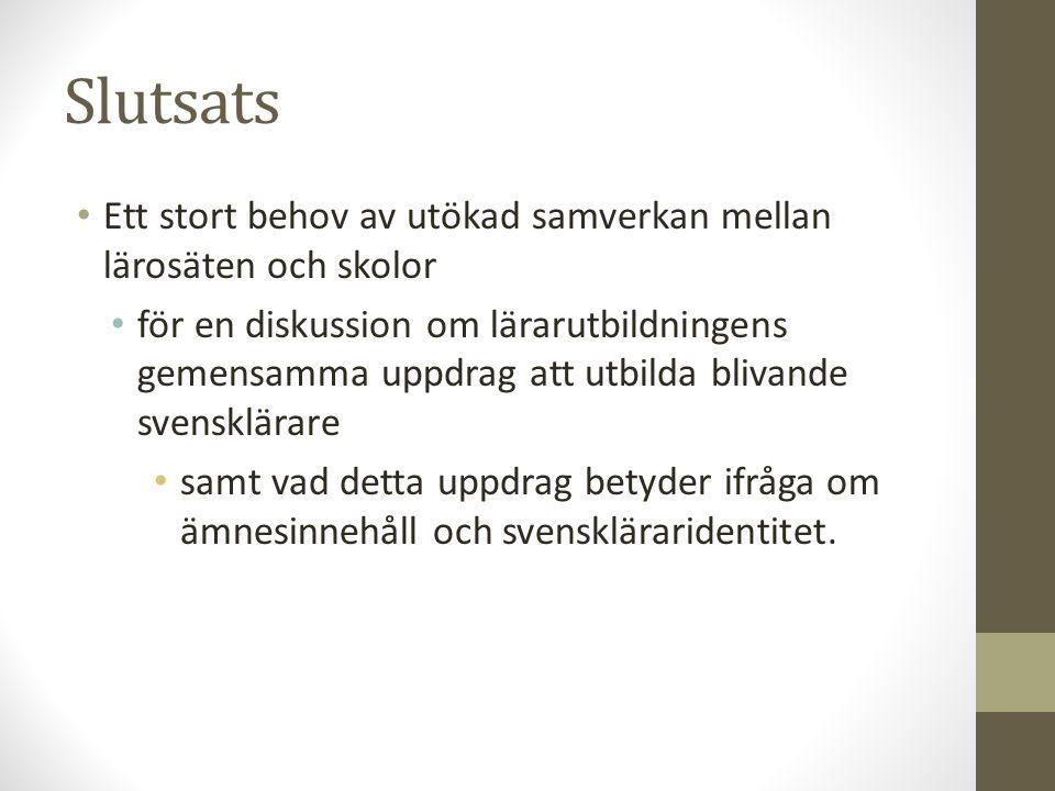 Slutsats Ett stort behov av utökad samverkan mellan lärosäten och skolor för en diskussion om lärarutbildningens gemensamma uppdrag att utbilda blivande svensklärare samt vad detta uppdrag betyder ifråga om ämnesinnehåll och svenskläraridentitet.