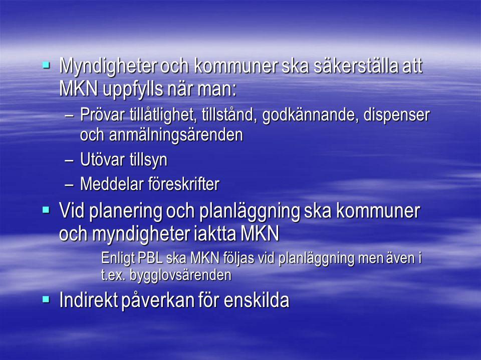  Myndigheter och kommuner ska säkerställa att MKN uppfylls när man: –Prövar tillåtlighet, tillstånd, godkännande, dispenser och anmälningsärenden –Utövar tillsyn –Meddelar föreskrifter  Vid planering och planläggning ska kommuner och myndigheter iaktta MKN Enligt PBL ska MKN följas vid planläggning men även i t.ex.