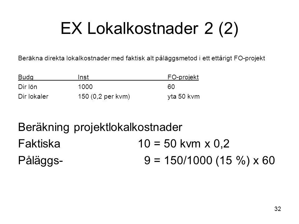 32 EX Lokalkostnader 2 (2) Beräkna direkta lokalkostnader med faktisk alt påläggsmetod i ett ettårigt FO-projekt BudgInstFO-projekt Dir lön100060 Dir lokaler150 (0,2 per kvm)yta 50 kvm Beräkning projektlokalkostnader Faktiska10 = 50 kvm x 0,2 Påläggs- 9 = 150/1000 (15 %) x 60