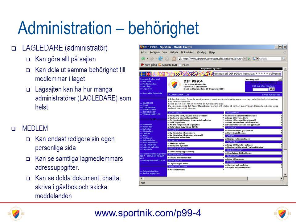 www.sportnik.com/p99-4 Administration – behörighet  LAGLEDARE (administratör)  Kan göra allt på sajten  Kan dela ut samma behörighet till medlemmar i laget  Lagsajten kan ha hur många administratörer (LAGLEDARE) som helst  MEDLEM  Kan endast redigera sin egen personliga sida  Kan se samtliga lagmedlemmars adressuppgifter.