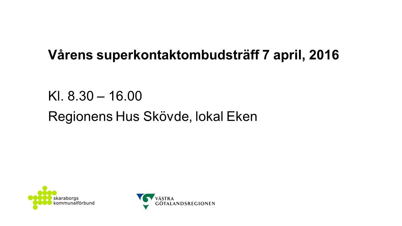 Vårens superkontaktombudsträff 7 april, 2016 Kl. 8.30 – 16.00 Regionens Hus Skövde, lokal Eken
