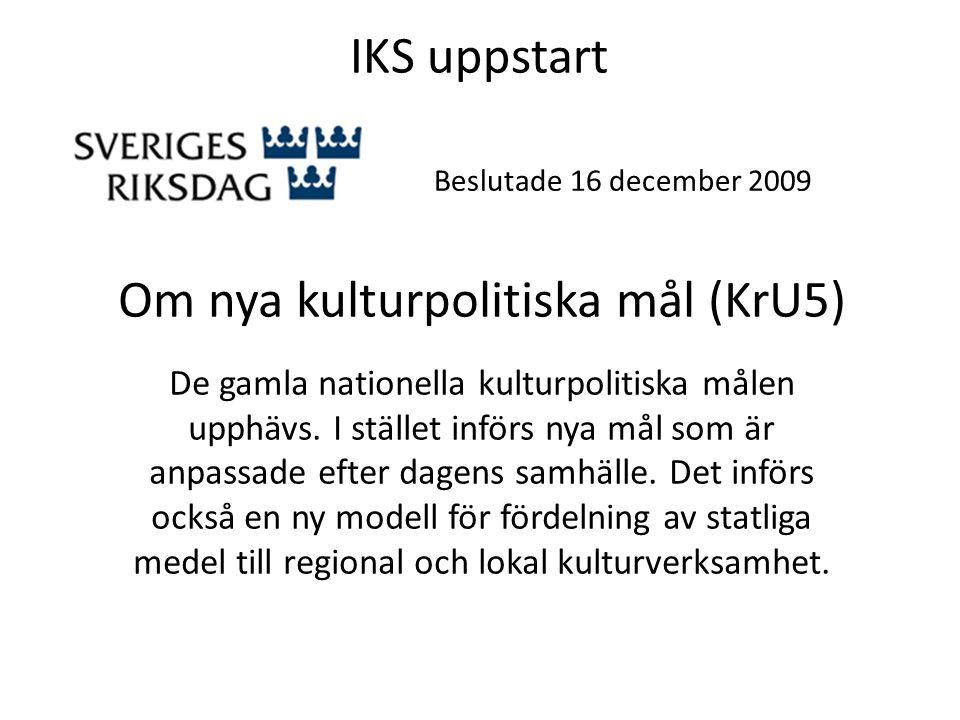 IKS uppstart Beslutade 16 december 2009 N y a k u l t u r p o li t i s k a m å l ( K r U 5 ) D e n u v a r a n d e n a t i o n e ll a k u l t u r p o li t i s k a m å l e n u p p h ä v s.