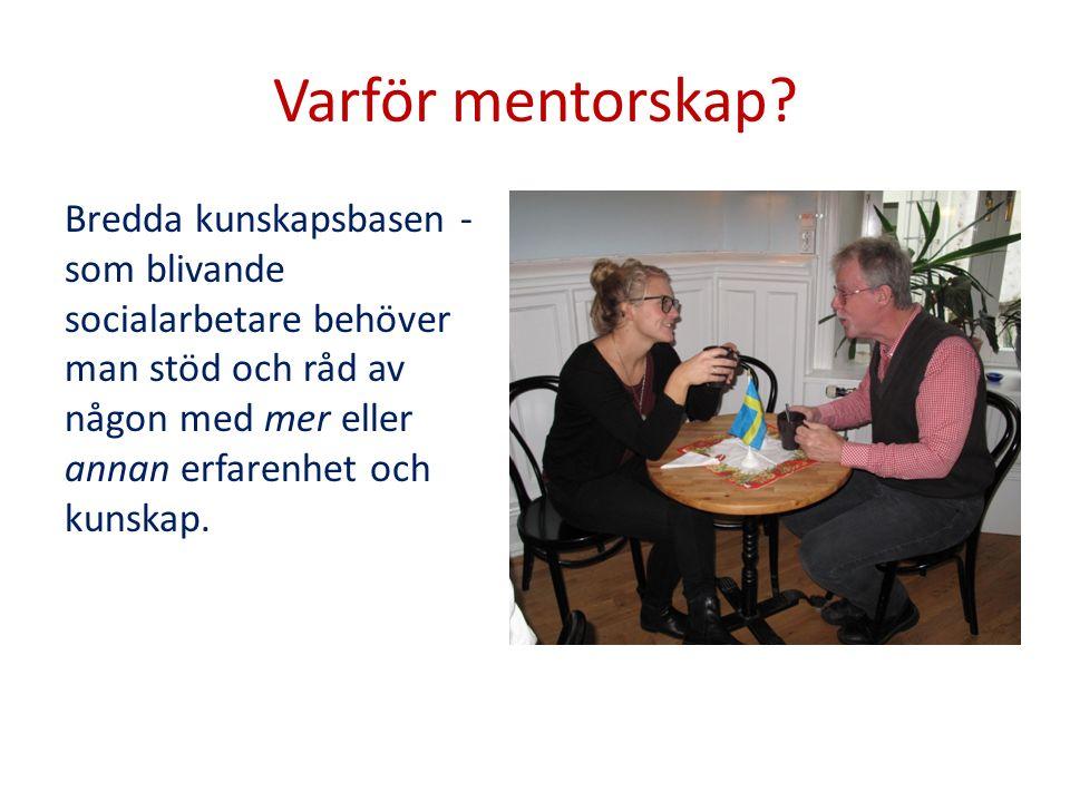 Varför mentorskap? Bredda kunskapsbasen - som blivande socialarbetare behöver man stöd och råd av någon med mer eller annan erfarenhet och kunskap.