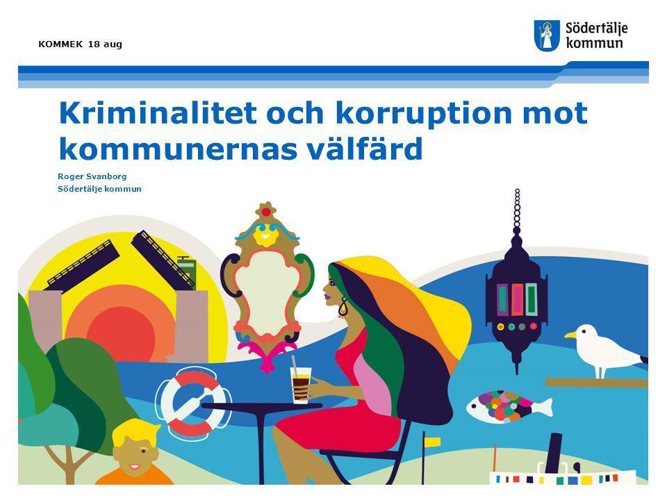 Kriminalitet och korruption mot kommunernas välfärd Roger Svanborg Södertälje kommun KOMMEK 18 aug