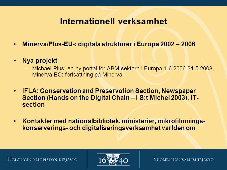 Internationell verksamhet Minerva/Plus-EU-: digitala strukturer i Europa 2002 – 2006 Nya projekt –Michael Plus: en ny portal för ABM-sektorn i Europa 1.6.2006-31.5.2008, Minerva EC: fortsättning på Minerva IFLA: Conservation and Preservation Section, Newspaper Section (Hands on the Digital Chain – i S:t Michel 2003), IT- section Kontakter med nationalbibliotek, ministerier, mikrofilmnings- konserverings- och digitaliseringsverksamhet världen om