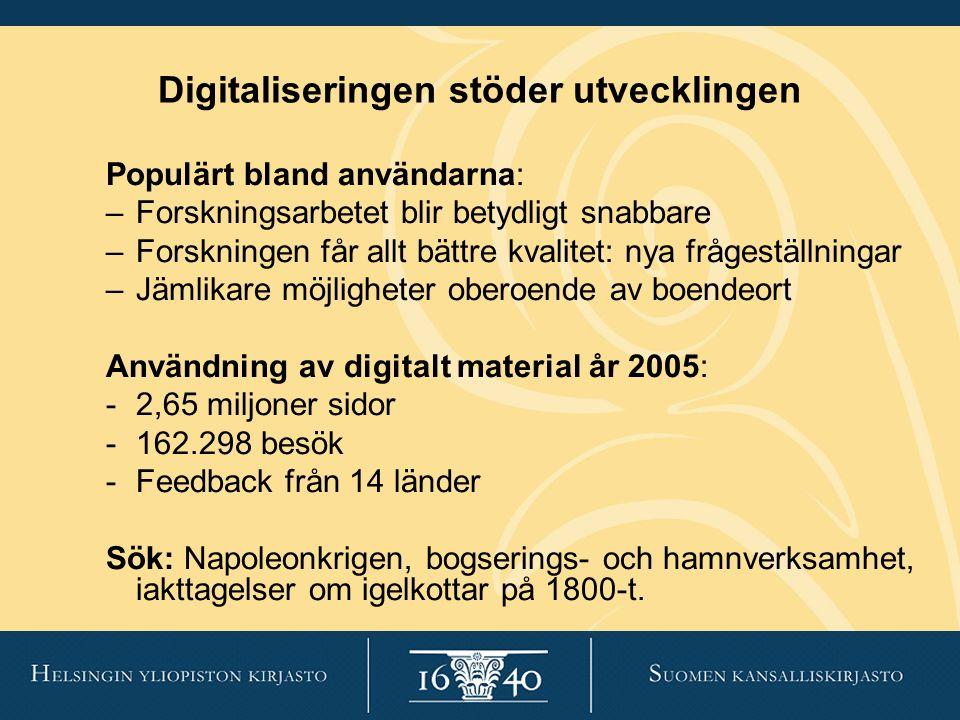 Digitaliseringen stöder utvecklingen Populärt bland användarna: –Forskningsarbetet blir betydligt snabbare –Forskningen får allt bättre kvalitet: nya frågeställningar –Jämlikare möjligheter oberoende av boendeort Användning av digitalt material år 2005: -2,65 miljoner sidor -162.298 besök -Feedback från 14 länder Sök: Napoleonkrigen, bogserings- och hamnverksamhet, iakttagelser om igelkottar på 1800-t.